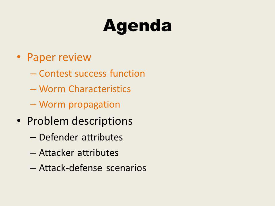 Agenda Paper review – Contest success function – Worm Characteristics – Worm propagation Problem descriptions – Defender attributes – Attacker attributes – Attack-defense scenarios