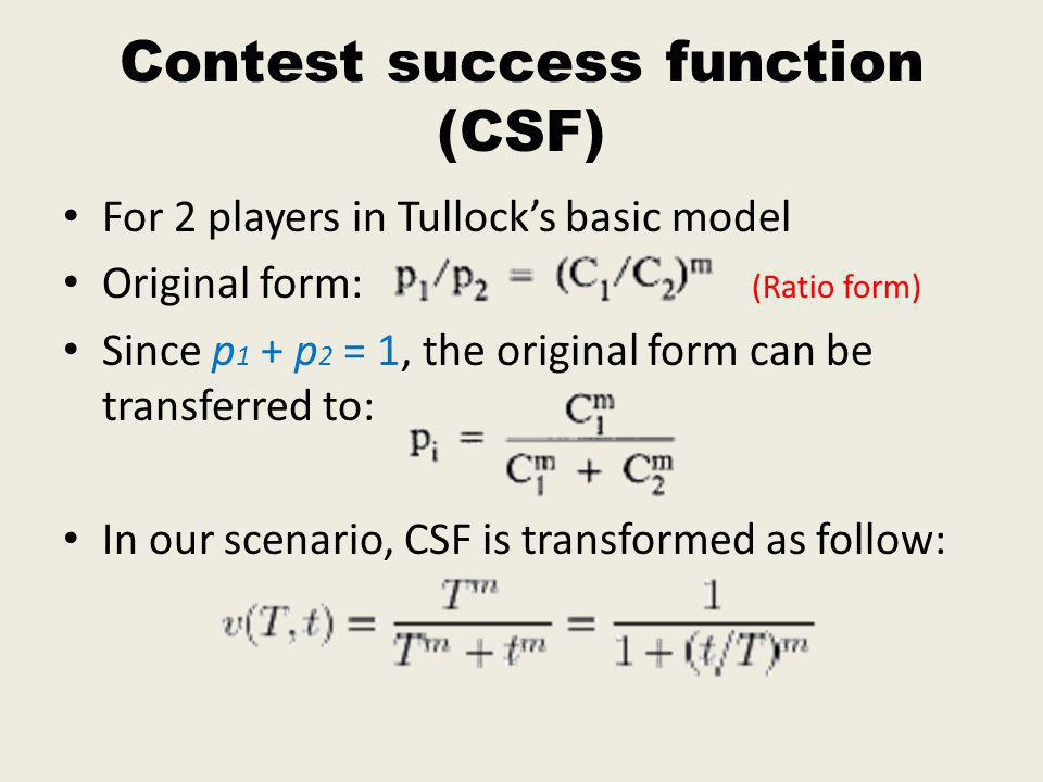 Contest success function (CSF) For 2 players in Tullocks basic model Original form: (Ratio form) Since p 1 + p 2 = 1, the original form can be transferred to: In our scenario, CSF is transformed as follow: