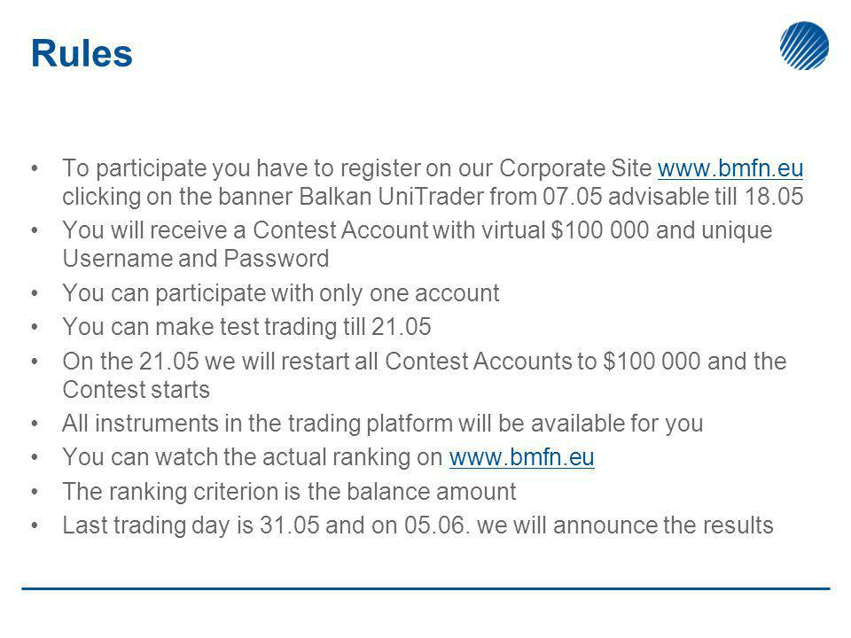 Rules To participate you have to register on our Corporate Site www.bmfn.eu clicking on the banner Balkan UniTrader from 07.05 advisable till 18.05www.bmfn.eu You will receive a Contest Account with virtual $100 000 and unique Username and Password You can participate with only one account You can make test trading till 21.05 On the 21.05 we will restart all Contest Accounts to $100 000 and the Contest starts All instruments in the trading platform will be available for you You can watch the actual ranking on www.bmfn.euwww.bmfn.eu The ranking criterion is the balance amount Last trading day is 31.05 and on 05.06.