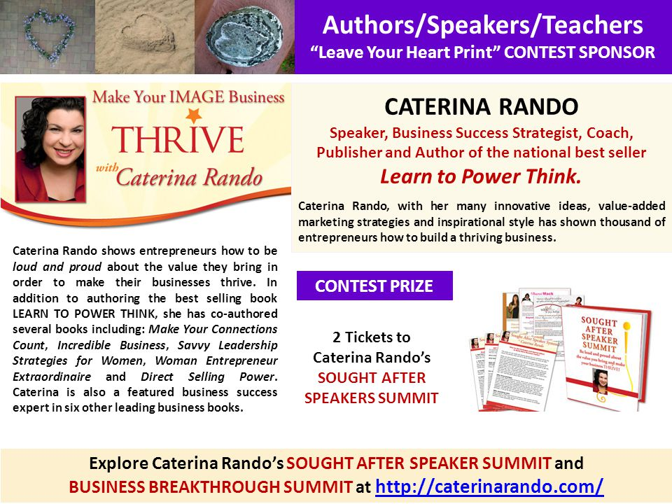 Authors/Speakers/Teachers Leave Your Heart Print CONTEST SPONSOR CONTEST PRIZE CATERINA RANDO Speaker, Business Success Strategist, Coach, Publisher and Author of the national best seller Learn to Power Think.