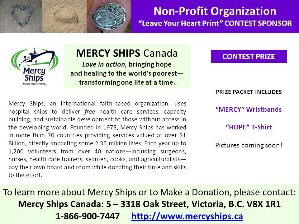 Non-Profit Organization Leave Your Heart Print CONTEST SPONSOR Mercy Ships, an international faith-based organization, uses hospital ships to deliver free health care services, capacity building, and sustainable development to those without access in the developing world.