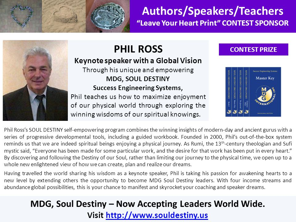 Authors/Speakers/Teachers Leave Your Heart Print CONTEST SPONSOR CONTEST PRIZE PHIL ROSS Keynote speaker with a Global Vision Through his unique and empowering MDG, SOUL DESTINY Success Engineering Systems, Phil teaches us how to maximize enjoyment of our physical world through exploring the winning wisdoms of our spiritual knowings.