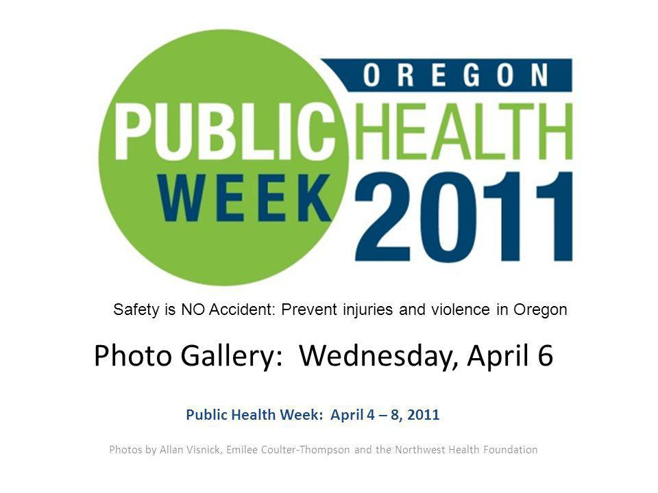 Photo Gallery: Wednesday, April 6 Photos by Allan Visnick, Emilee Coulter-Thompson and the Northwest Health Foundation Public Health Week: April 4 – 8, 2011 Safety is NO Accident: Prevent injuries and violence in Oregon