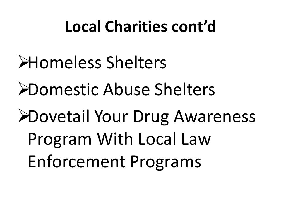 Local Charities contd Homeless Shelters Domestic Abuse Shelters Dovetail Your Drug Awareness Program With Local Law Enforcement Programs