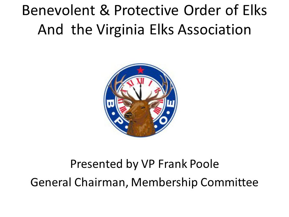 Benevolent & Protective Order of Elks And the Virginia Elks Association Presented by VP Frank Poole General Chairman, Membership Committee