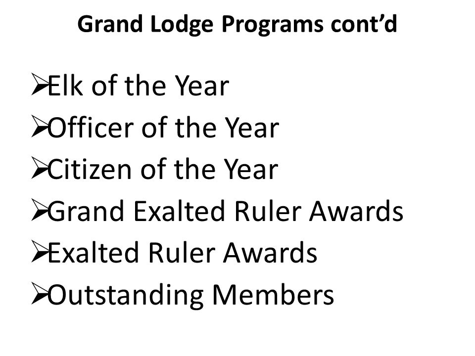 Grand Lodge Programs contd Elk of the Year Officer of the Year Citizen of the Year Grand Exalted Ruler Awards Exalted Ruler Awards Outstanding Members