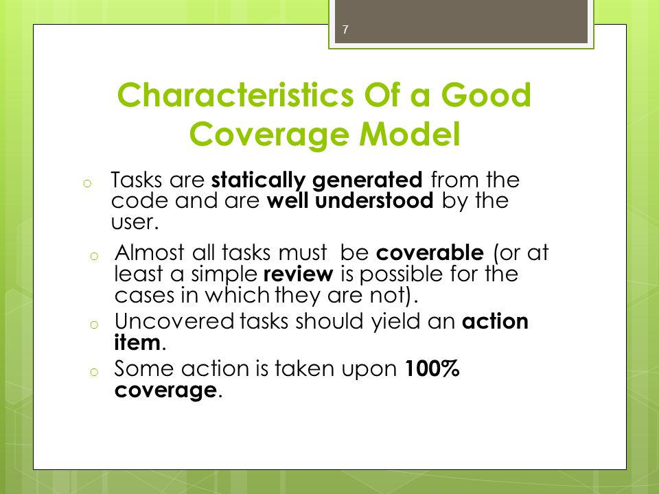 Characteristics Of a Good Coverage Model o Tasks are statically generated from the code and are well understood by the user.