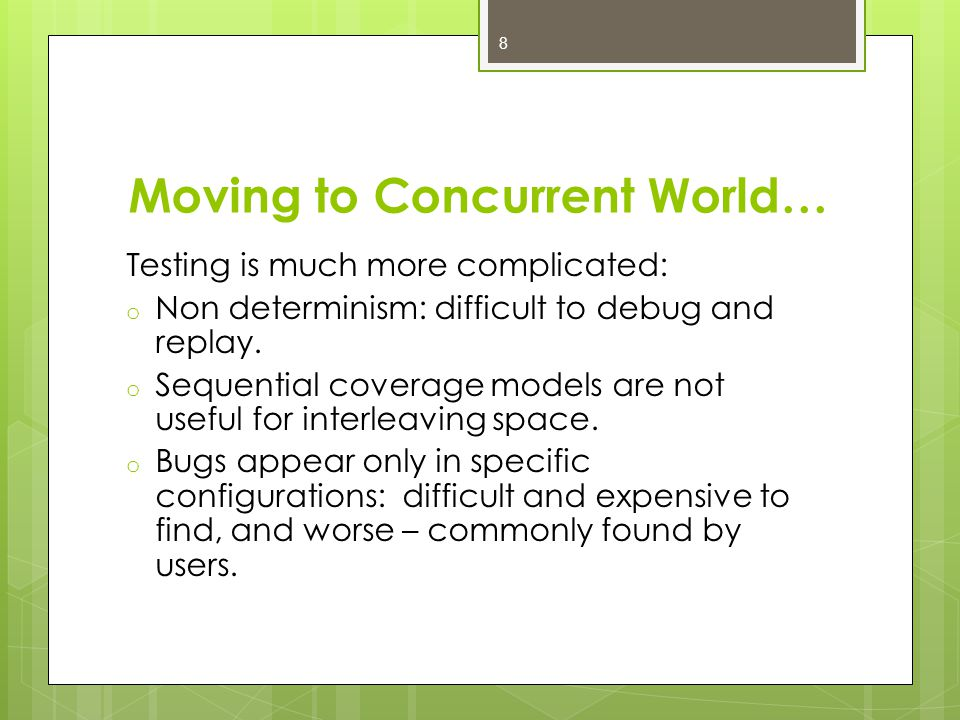 Moving to Concurrent World… Testing is much more complicated: o Non determinism: difficult to debug and replay.