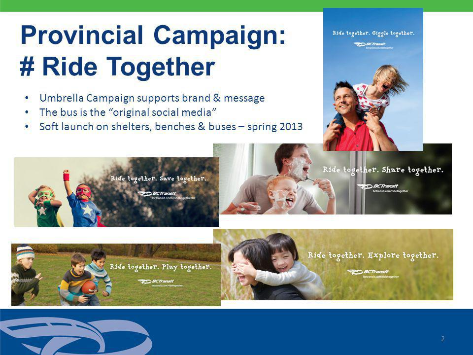 2 Provincial Campaign: # Ride Together Umbrella Campaign supports brand & message The bus is the original social media Soft launch on shelters, benches & buses – spring 2013