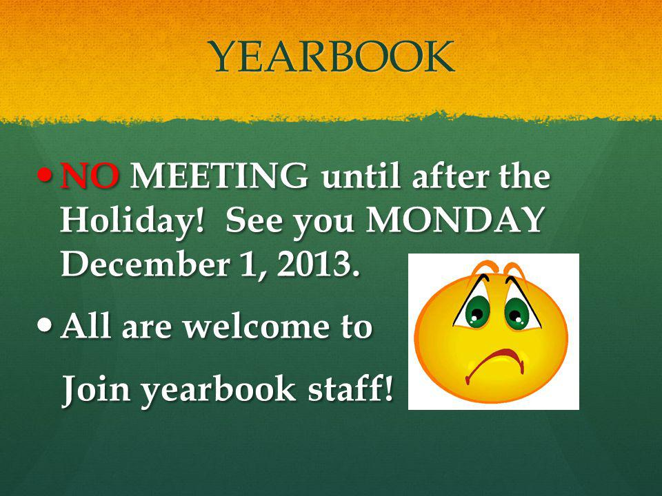 YEARBOOK NO MEETING until after the Holiday. See you MONDAY December 1, 2013.
