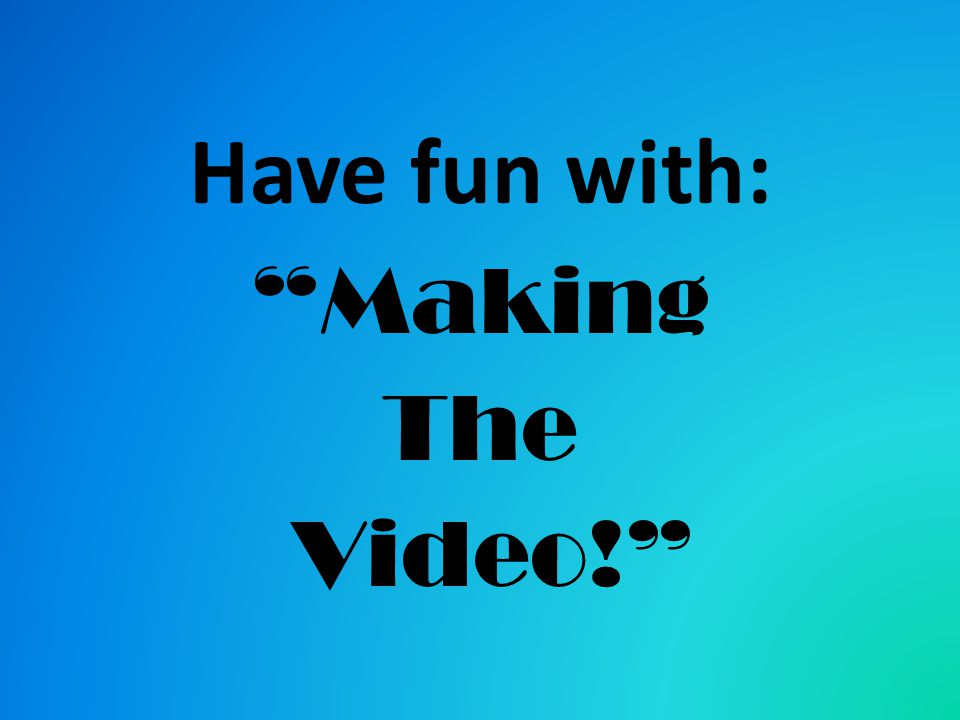 Have fun with: Making The Video!