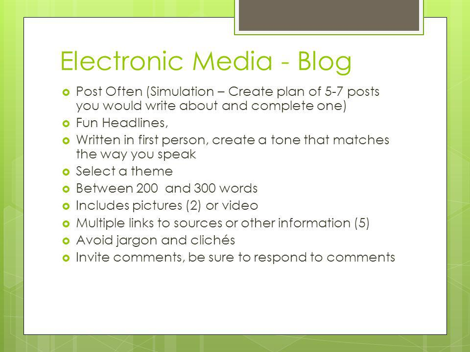 Electronic Media - Blog Post Often (Simulation – Create plan of 5-7 posts you would write about and complete one) Fun Headlines, Written in first person, create a tone that matches the way you speak Select a theme Between 200 and 300 words Includes pictures (2) or video Multiple links to sources or other information (5) Avoid jargon and clichés Invite comments, be sure to respond to comments