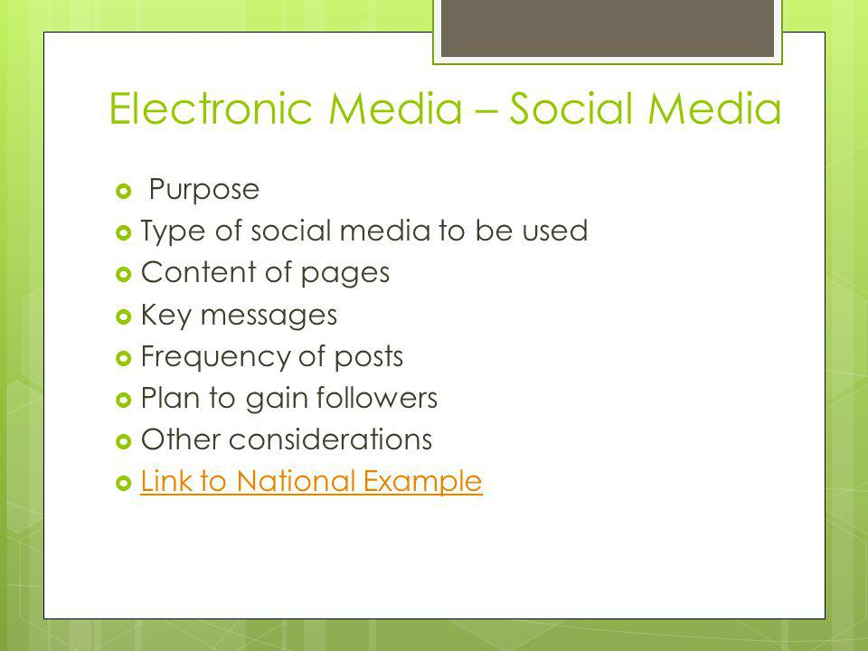 Electronic Media – Social Media Purpose Type of social media to be used Content of pages Key messages Frequency of posts Plan to gain followers Other considerations Link to National Example