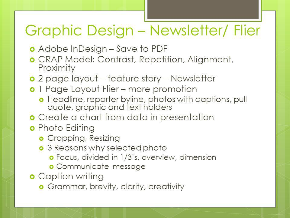 Graphic Design – Newsletter/ Flier Adobe InDesign – Save to PDF CRAP Model: Contrast, Repetition, Alignment, Proximity 2 page layout – feature story – Newsletter 1 Page Layout Flier – more promotion Headline, reporter byline, photos with captions, pull quote, graphic and text holders Create a chart from data in presentation Photo Editing Cropping, Resizing 3 Reasons why selected photo Focus, divided in 1/3s, overview, dimension Communicate message Caption writing Grammar, brevity, clarity, creativity
