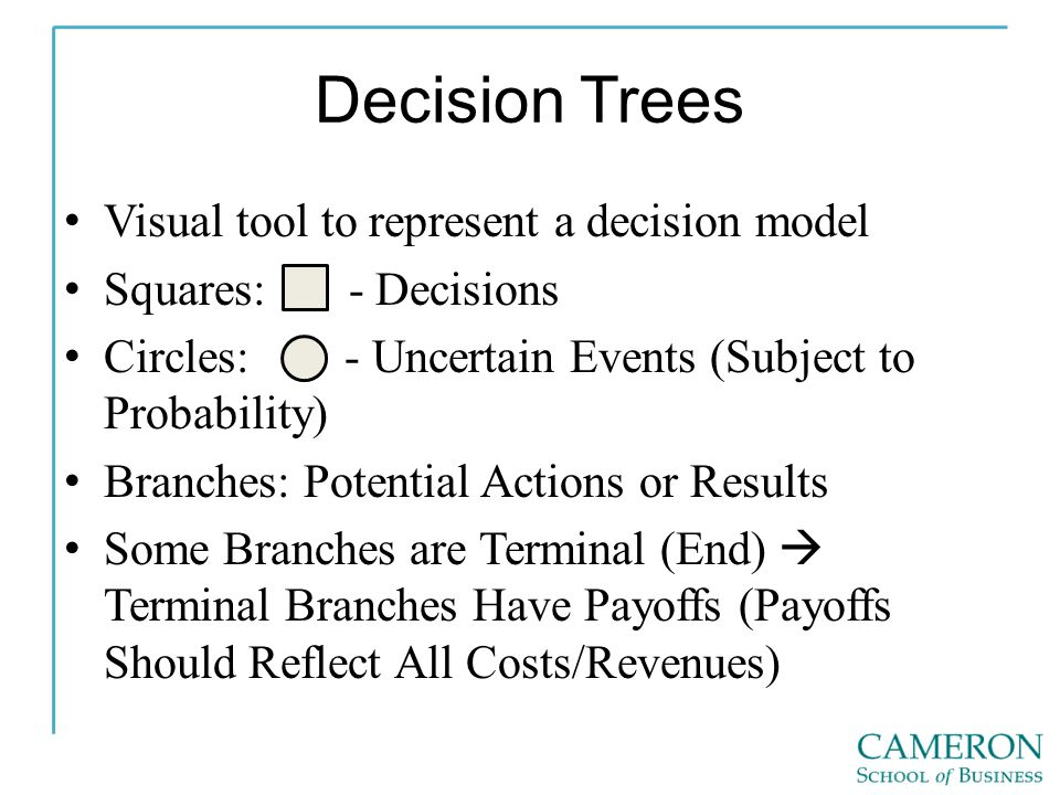 Decision Trees Visual tool to represent a decision model Squares: - Decisions Circles: - Uncertain Events (Subject to Probability) Branches: Potential Actions or Results Some Branches are Terminal (End) Terminal Branches Have Payoffs (Payoffs Should Reflect All Costs/Revenues)