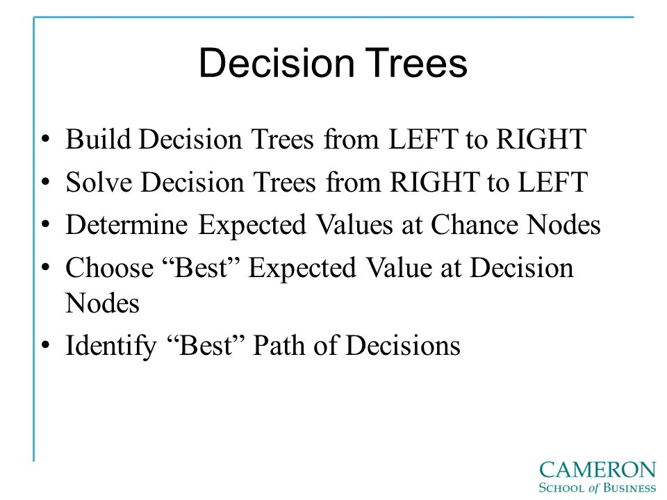 Decision Trees Build Decision Trees from LEFT to RIGHT Solve Decision Trees from RIGHT to LEFT Determine Expected Values at Chance Nodes Choose Best Expected Value at Decision Nodes Identify Best Path of Decisions