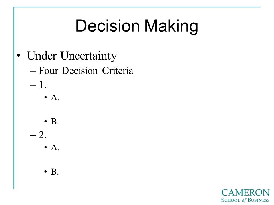 Decision Making Under Uncertainty – Four Decision Criteria – 1. A. B. – 2. A. B.