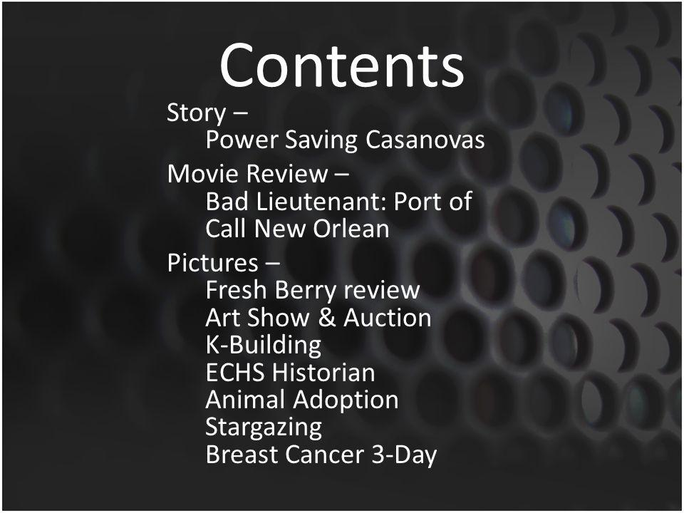 Contents Story – Power Saving Casanovas Movie Review – Bad Lieutenant: Port of Call New Orlean Pictures – Fresh Berry review Art Show & Auction K-Building ECHS Historian Animal Adoption Stargazing Breast Cancer 3-Day