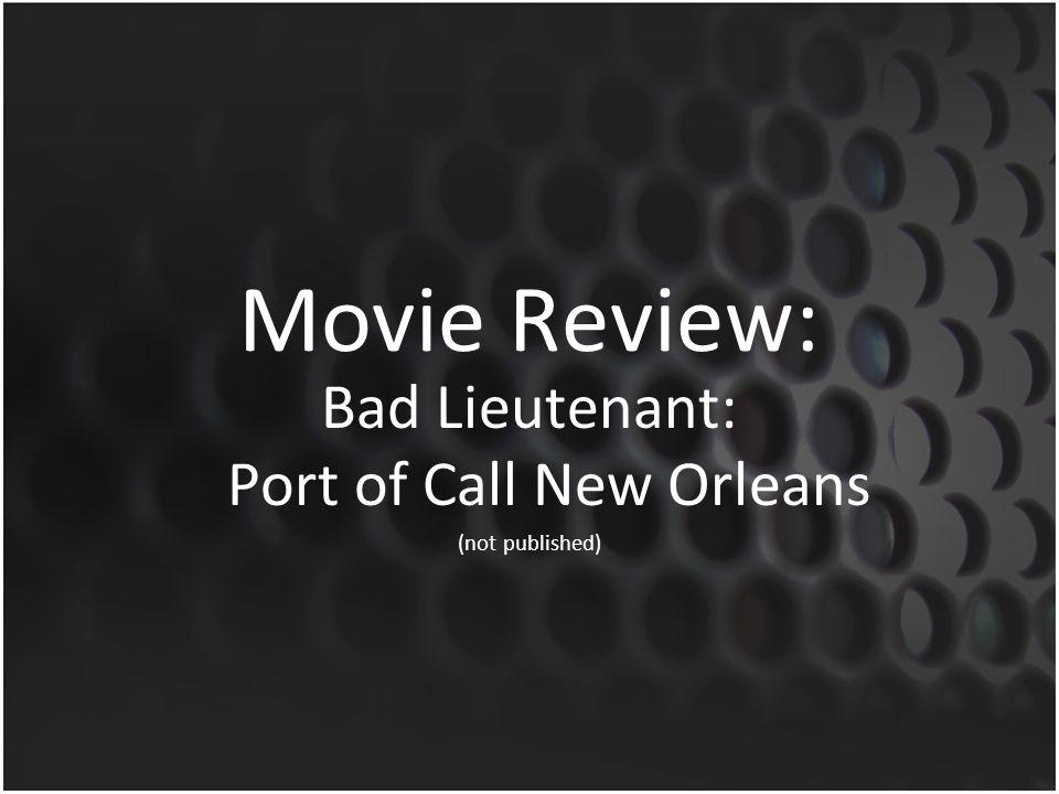 Movie Review: Bad Lieutenant: Port of Call New Orleans (not published)