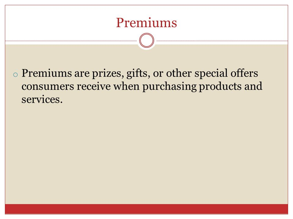 Premiums o Premiums are prizes, gifts, or other special offers consumers receive when purchasing products and services.