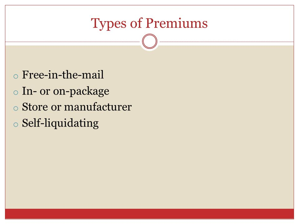 Types of Premiums o Free-in-th o In- or on-package o Store or manufacturer o Self-liquidating