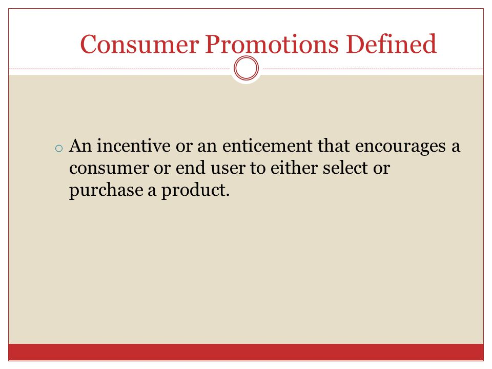Consumer Promotions Defined o An incentive or an enticement that encourages a consumer or end user to either select or purchase a product.