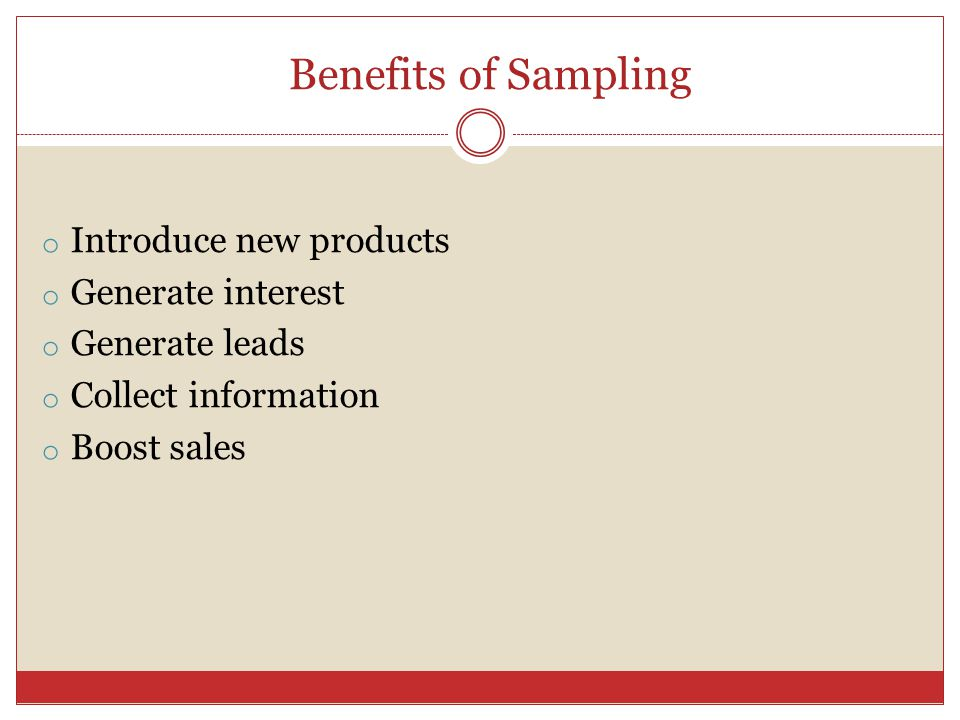 Benefits of Sampling o Introduce new products o Generate interest o Generate leads o Collect information o Boost sales