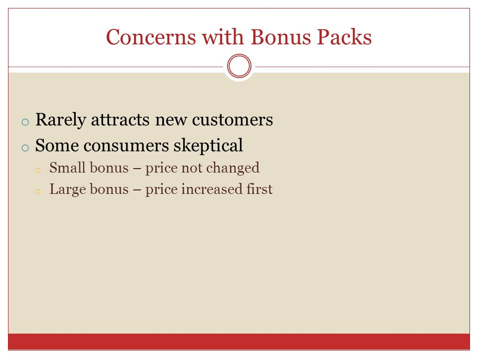 Concerns with Bonus Packs o Rarely attracts new customers o Some consumers skeptical o Small bonus – price not changed o Large bonus – price increased first