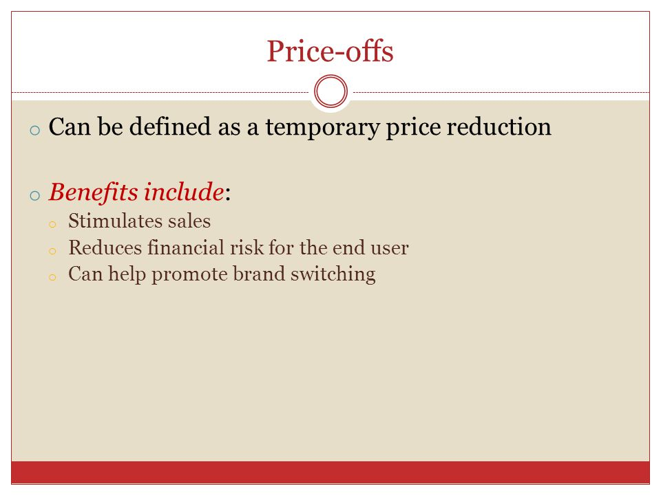 Price-offs o Can be defined as a temporary price reduction o Benefits include: o Stimulates sales o Reduces financial risk for the end user o Can help promote brand switching