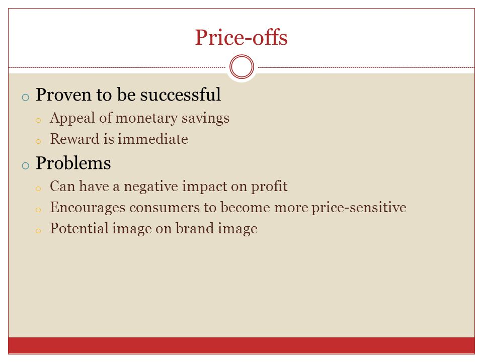 Price-offs o Proven to be successful o Appeal of monetary savings o Reward is immediate o Problems o Can have a negative impact on profit o Encourages consumers to become more price-sensitive o Potential image on brand image