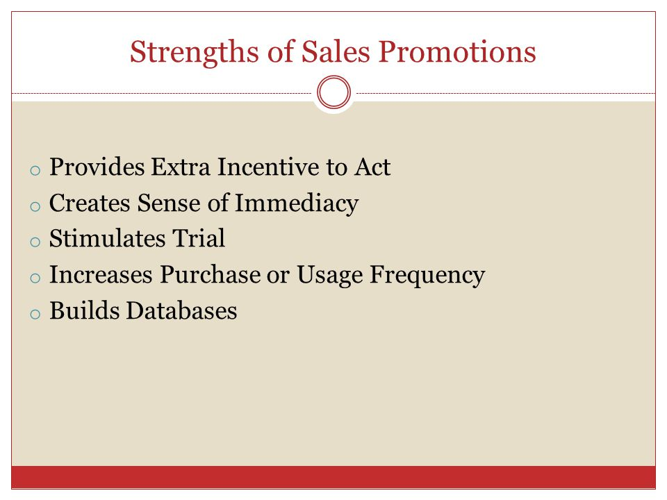 Strengths of Sales Promotions o Provides Extra Incentive to Act o Creates Sense of Immediacy o Stimulates Trial o Increases Purchase or Usage Frequency o Builds Databases