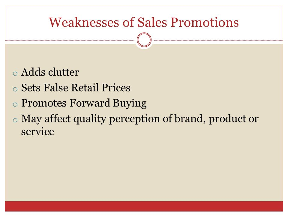 Weaknesses of Sales Promotions o Adds clutter o Sets False Retail Prices o Promotes Forward Buying o May affect quality perception of brand, product or service