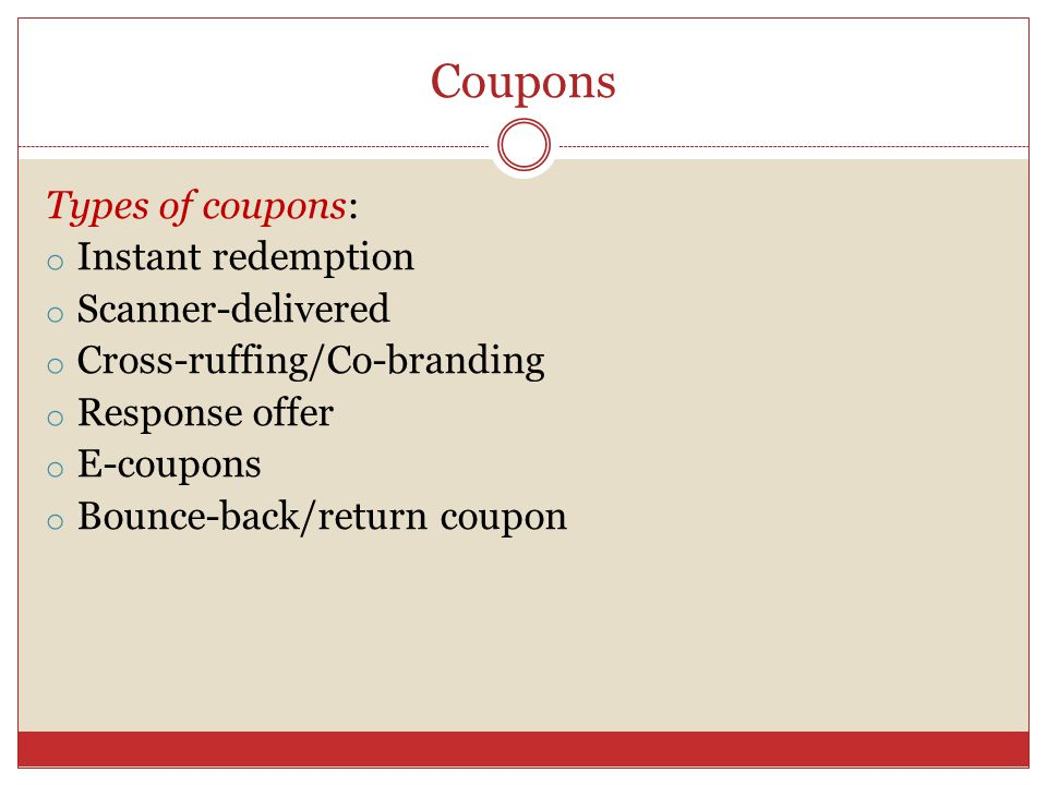 Coupons Types of coupons: o Instant redemption o Scanner-delivered o Cross-ruffing/Co-branding o Response offer o E-coupons o Bounce-back/return coupon
