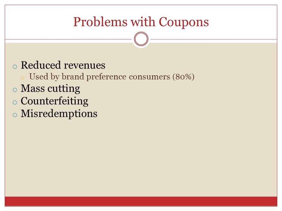 Problems with Coupons o Reduced revenues o Used by brand preference consumers (80%) o Mass cutting o Counterfeiting o Misredemptions