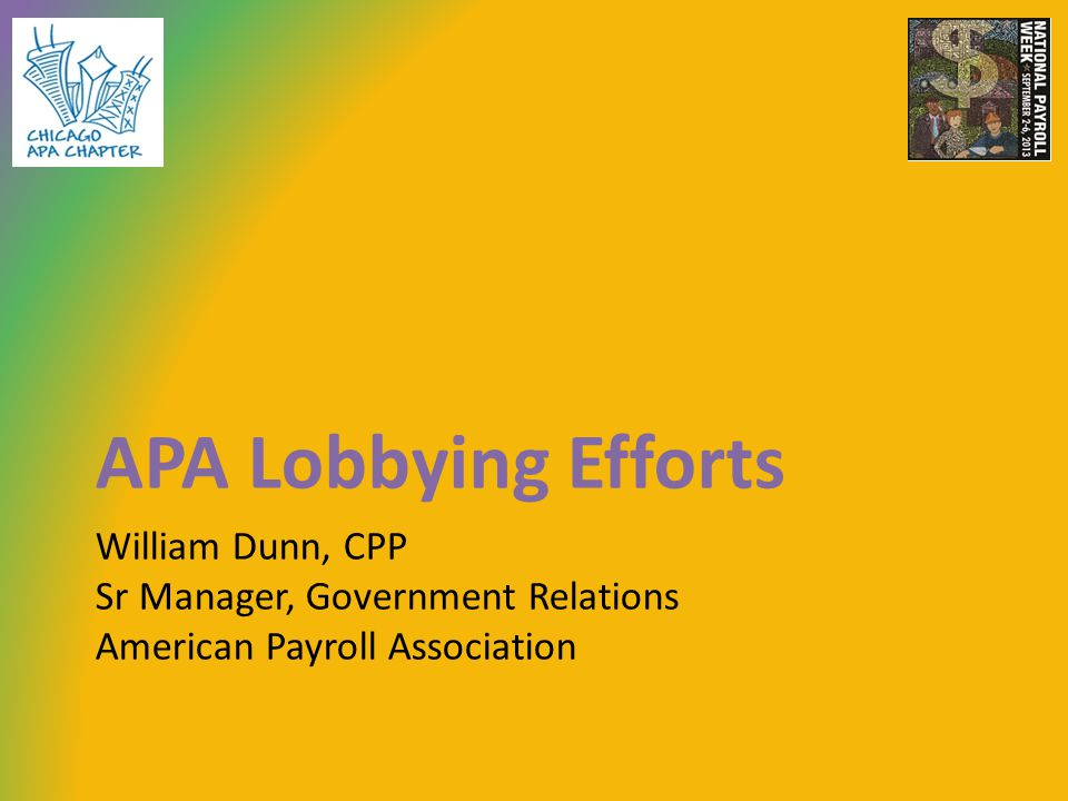 William Dunn, CPP Sr Manager, Government Relations American Payroll Association APA Lobbying Efforts