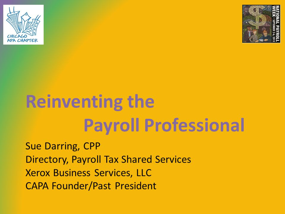 Sue Darring, CPP Directory, Payroll Tax Shared Services Xerox Business Services, LLC CAPA Founder/Past President Reinventing the Payroll Professional