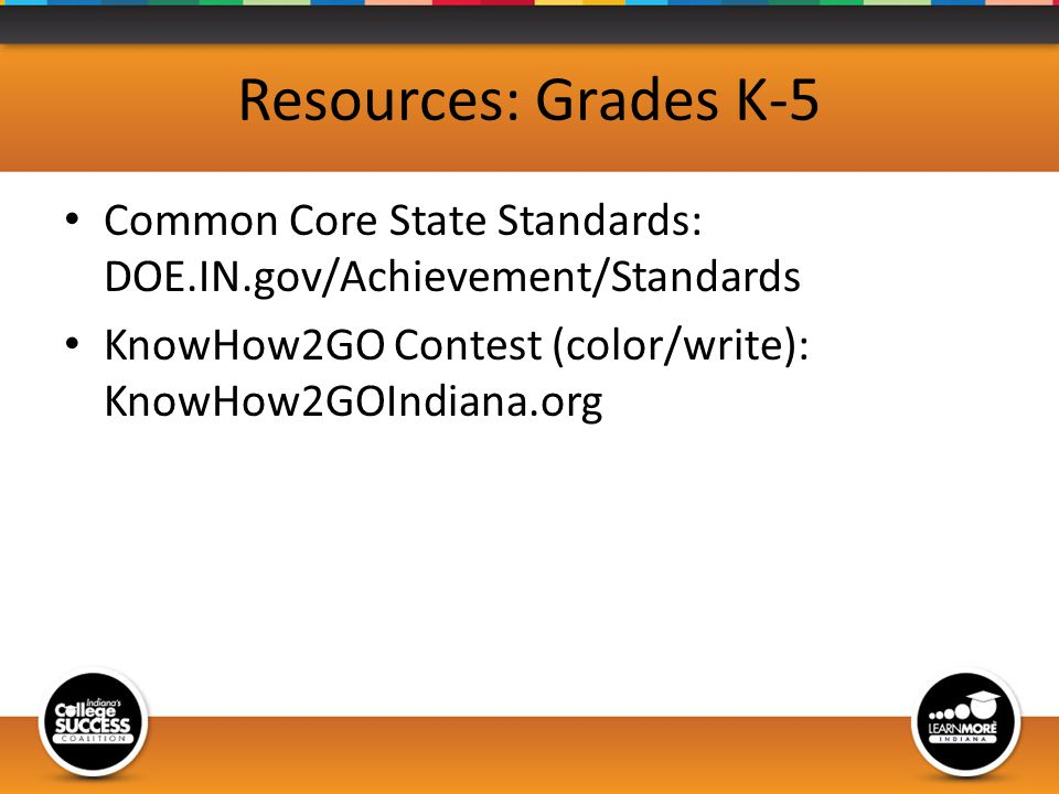 Resources: Grades K-5 Common Core State Standards: DOE.IN.gov/Achievement/Standards KnowHow2GO Contest (color/write): KnowHow2GOIndiana.org
