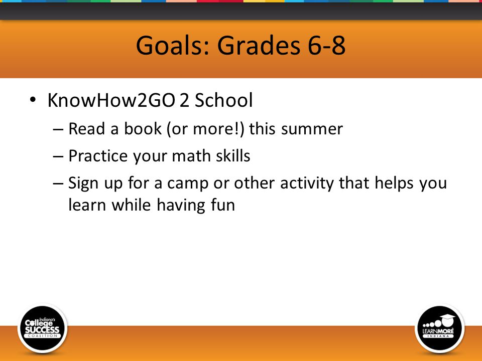 Goals: Grades 6-8 KnowHow2GO 2 School – Read a book (or more!) this summer – Practice your math skills – Sign up for a camp or other activity that helps you learn while having fun