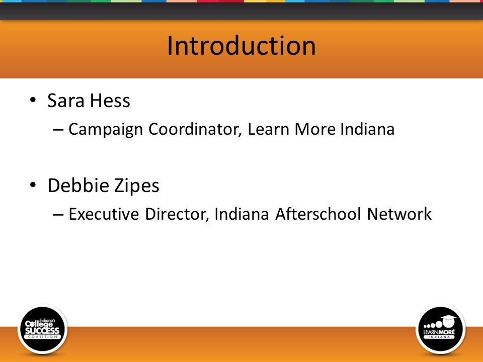 Introduction Sara Hess – Campaign Coordinator, Learn More Indiana Debbie Zipes – Executive Director, Indiana Afterschool Network