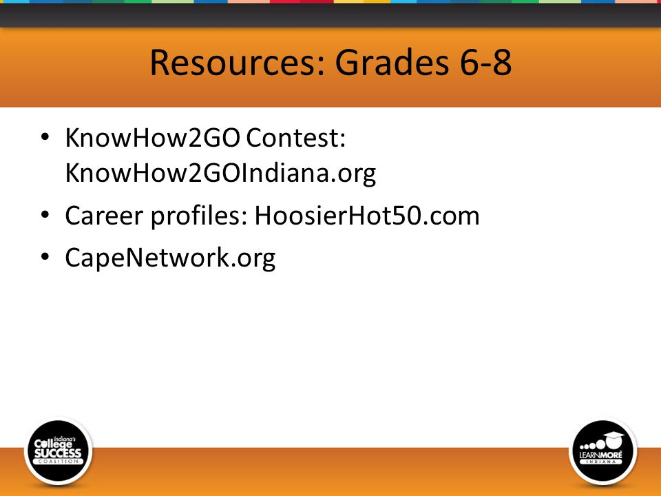 Resources: Grades 6-8 KnowHow2GO Contest: KnowHow2GOIndiana.org Career profiles: HoosierHot50.com CapeNetwork.org