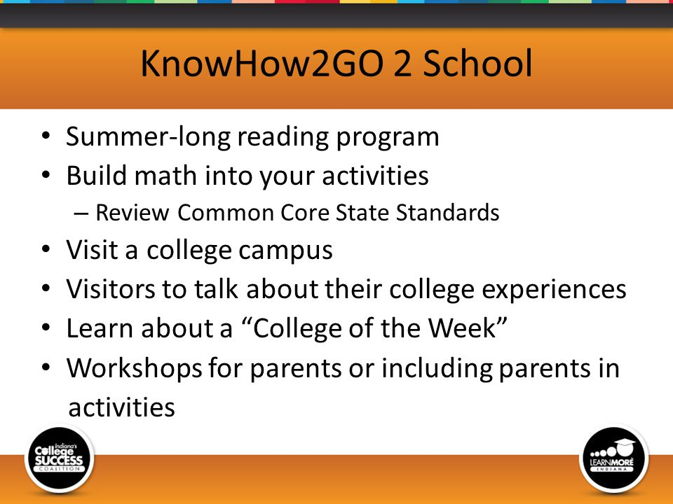 KnowHow2GO 2 School Summer-long reading program Build math into your activities – Review Common Core State Standards Visit a college campus Visitors to talk about their college experiences Learn about a College of the Week Workshops for parents or including parents in activities