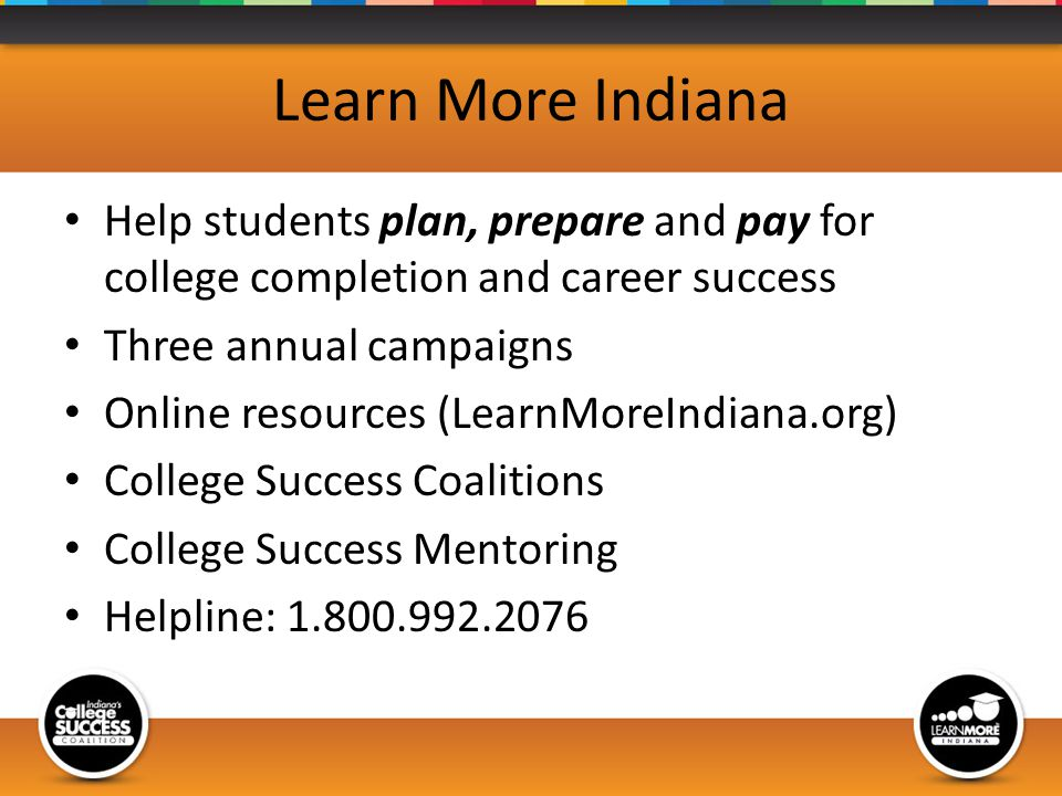 Learn More Indiana Help students plan, prepare and pay for college completion and career success Three annual campaigns Online resources (LearnMoreIndiana.org) College Success Coalitions College Success Mentoring Helpline: 1.800.992.2076