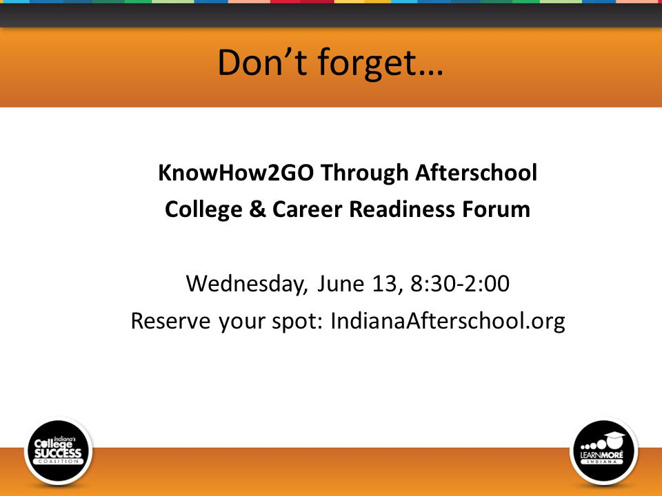 Dont forget… KnowHow2GO Through Afterschool College & Career Readiness Forum Wednesday, June 13, 8:30-2:00 Reserve your spot: IndianaAfterschool.org