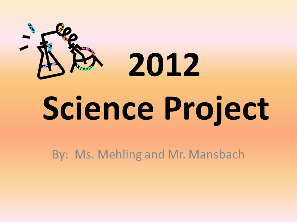 2012 Science Project By: Ms. Mehling and Mr. Mansbach