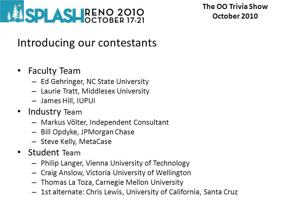 Introducing our contestants Faculty Team – Ed Gehringer, NC State University – Laurie Tratt, Middlesex University – James Hill, IUPUI Industry Team – Markus Völter, Independent Consultant – Bill Opdyke, JPMorgan Chase – Steve Kelly, MetaCase Student Team – Philip Langer, Vienna University of Technology – Craig Anslow, Victoria University of Wellington – Thomas La Toza, Carnegie Mellon University – 1st alternate: Chris Lewis, University of California, Santa Cruz The OO Trivia Show October 2010