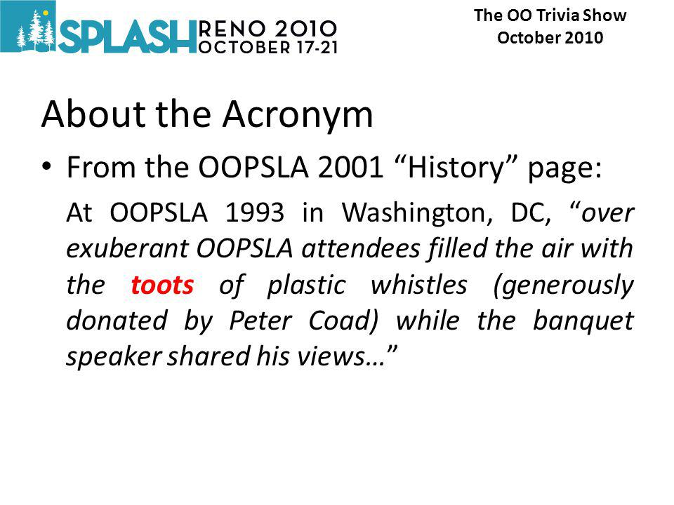 About the Acronym From the OOPSLA 2001 History page: At OOPSLA 1993 in Washington, DC, over exuberant OOPSLA attendees filled the air with the toots of plastic whistles (generously donated by Peter Coad) while the banquet speaker shared his views… The OO Trivia Show October 2010