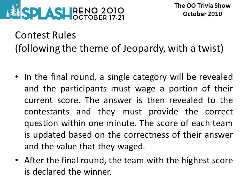 Contest Rules (following the theme of Jeopardy, with a twist) In the final round, a single category will be revealed and the participants must wage a portion of their current score.