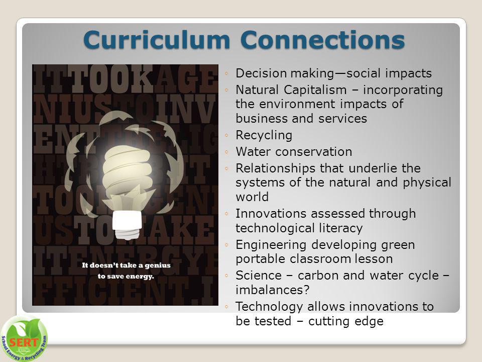 Curriculum Connections Decision makingsocial impacts Natural Capitalism – incorporating the environment impacts of business and services Recycling Water conservation Relationships that underlie the systems of the natural and physical world Innovations assessed through technological literacy Engineering developing green portable classroom lesson Science – carbon and water cycle – imbalances.