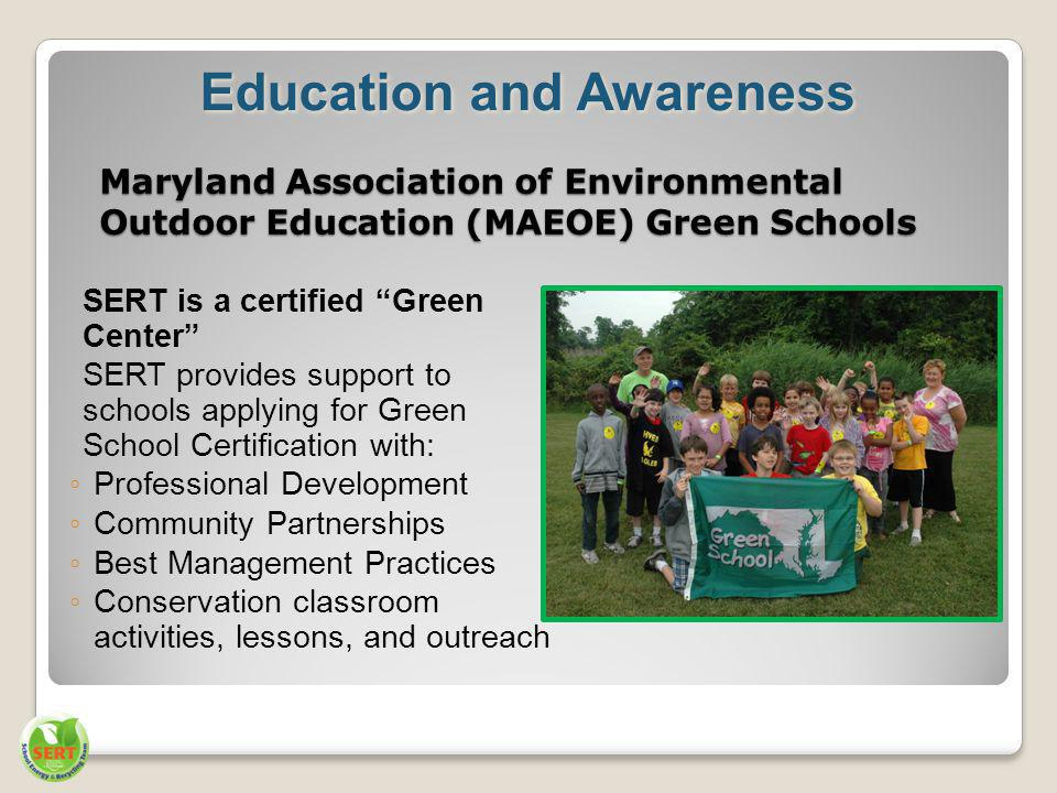 Maryland Association of Environmental Outdoor Education (MAEOE) Green Schools SERT is a certified Green Center SERT provides support to schools applying for Green School Certification with: Professional Development Community Partnerships Best Management Practices Conservation classroom activities, lessons, and outreach Education and Awareness