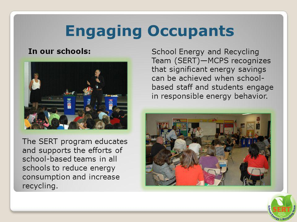 School Energy and Recycling Team (SERT)MCPS recognizes that significant energy savings can be achieved when school- based staff and students engage in responsible energy behavior.